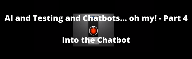 AI and Testing and Chatbots... Oh My! Part 4 - Into the Chatbot