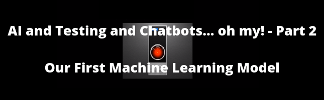 AI and Testing and Chatbots... Oh My! Part 2 - Our First Machine Learning Model