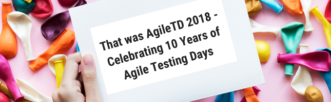 That was AgileTD 2018 - Celebrating 10 Years of Agile Testing Days